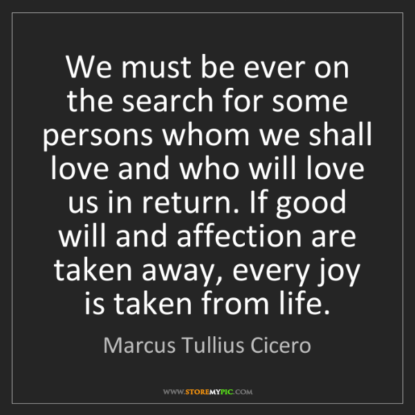 Marcus Tullius Cicero: We must be ever on the search for some persons whom we...