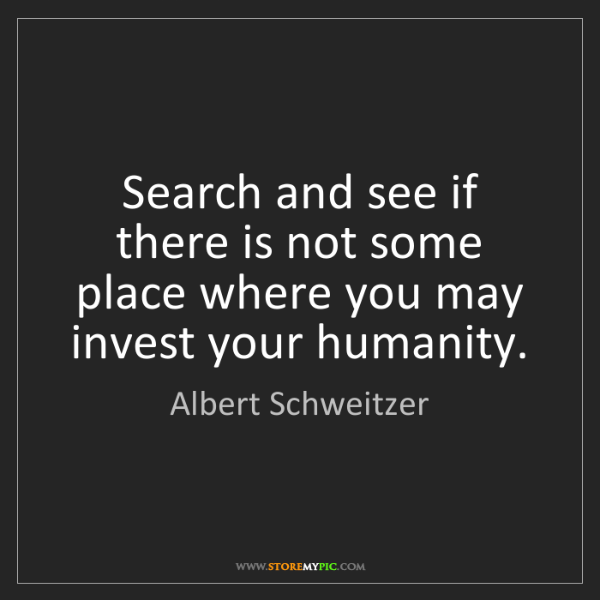 Albert Schweitzer: Search and see if there is not some place where you may...