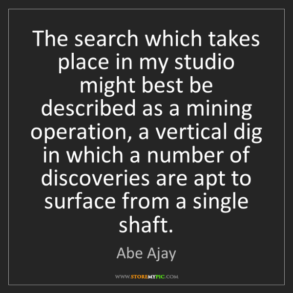 Abe Ajay: The search which takes place in my studio might best...