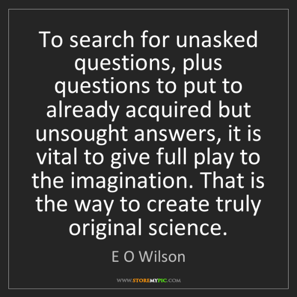 E O Wilson: To search for unasked questions, plus questions to put...