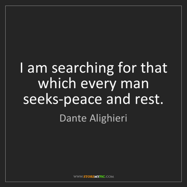 Dante Alighieri: I am searching for that which every man seeks-peace and...