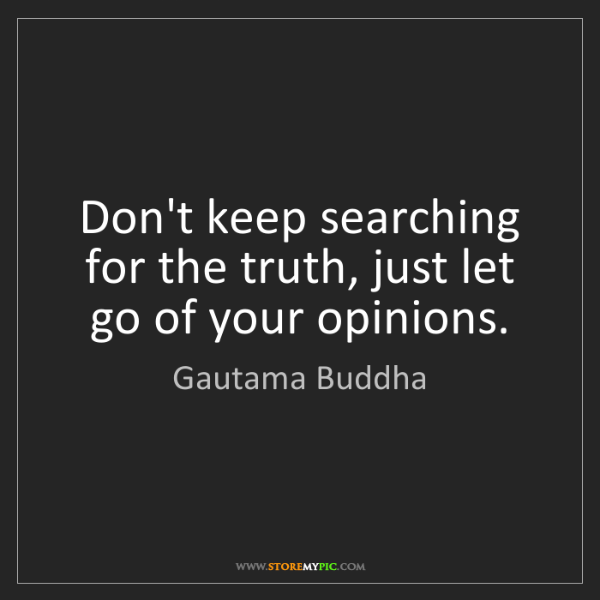 Gautama Buddha: Don't keep searching for the truth, just let go of your...