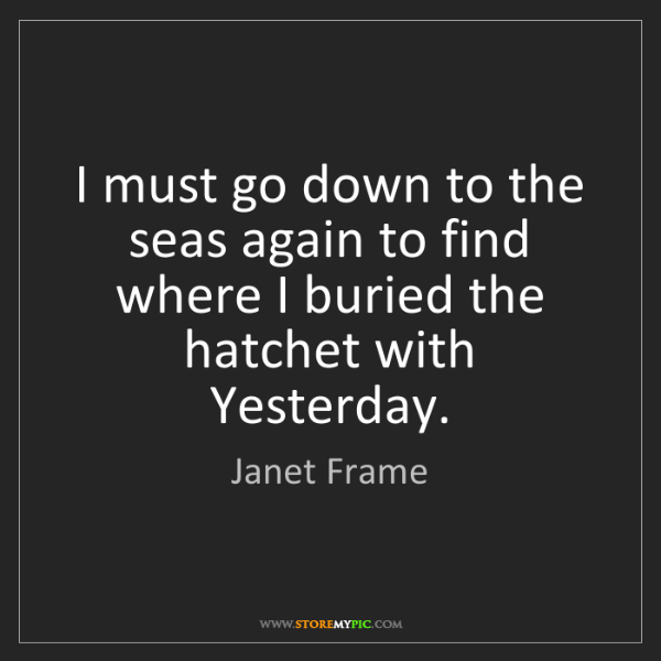 Janet Frame: I must go down to the seas again to find where I buried...