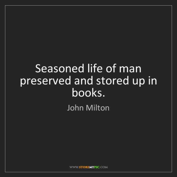 John Milton: Seasoned life of man preserved and stored up in books.