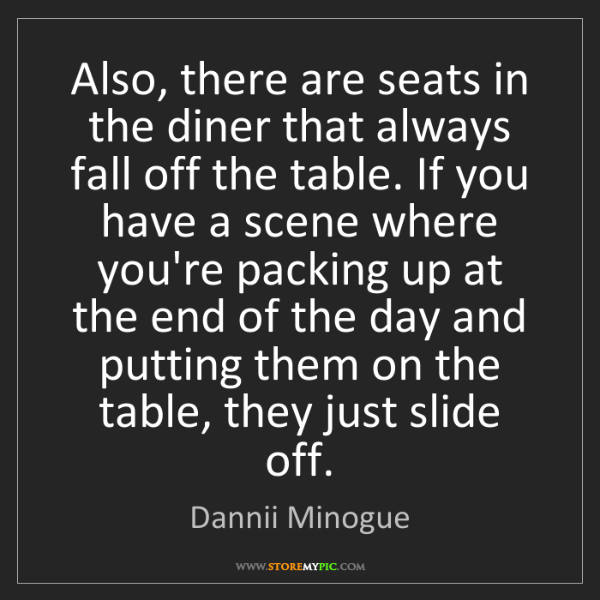 Dannii Minogue: Also, there are seats in the diner that always fall off...