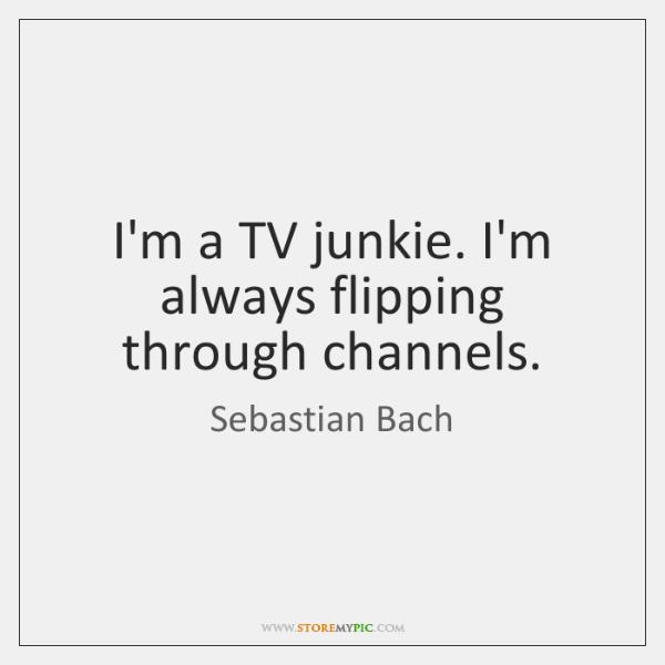 I'm a TV junkie. I'm always flipping through channels.