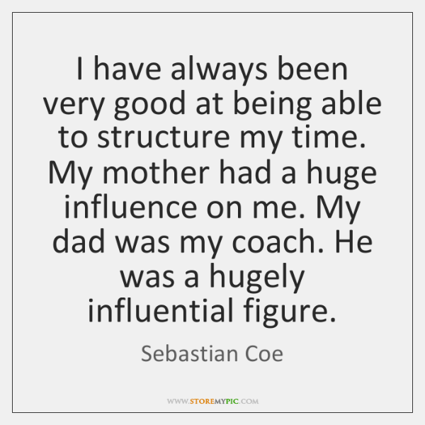 I have always been very good at being able to structure my ...