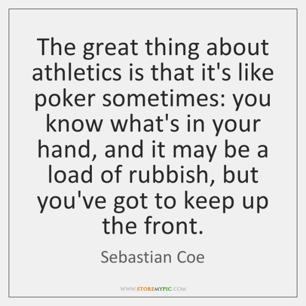 The great thing about athletics is that it's like poker sometimes: you ...