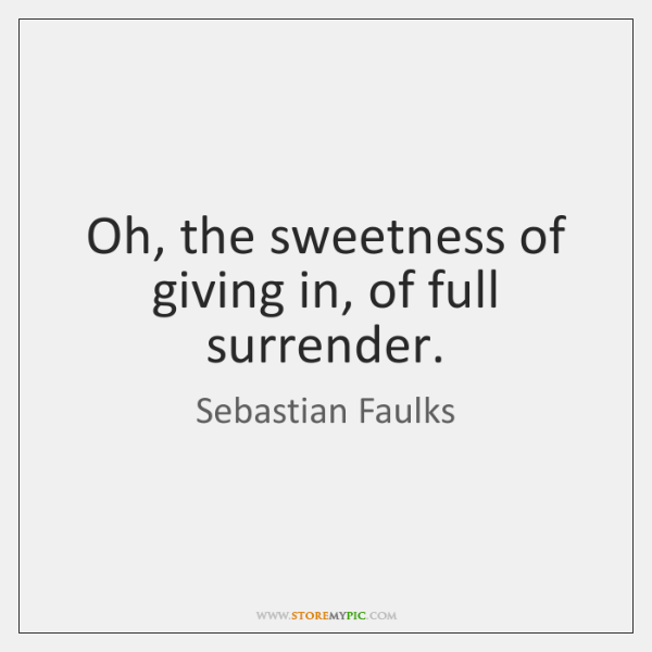 Oh, the sweetness of giving in, of full surrender.