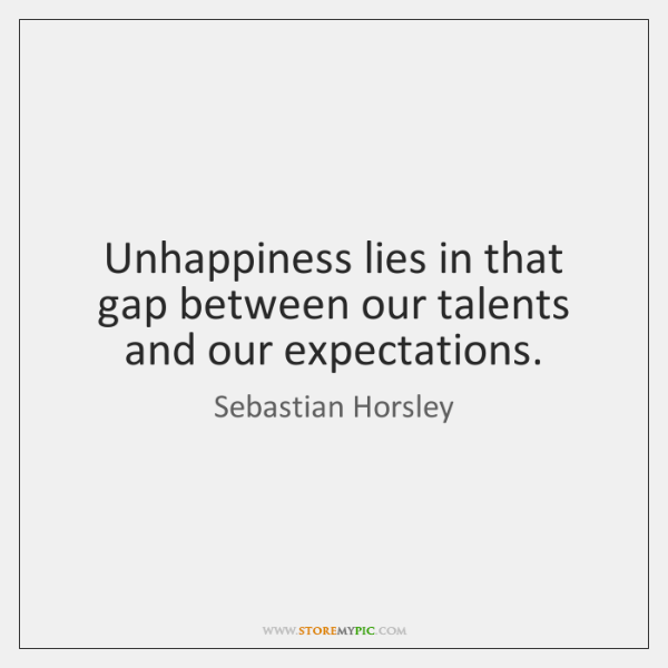 Unhappiness lies in that gap between our talents and our expectations.