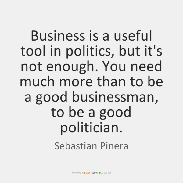 Business is a useful tool in politics, but it's not enough. You ...