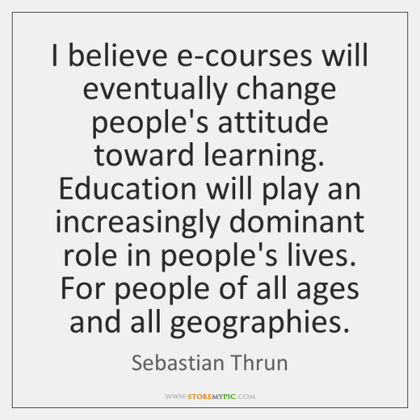 I believe e-courses will eventually change people's attitude toward learning. Education will ...