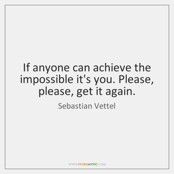 If anyone can achieve the impossible it's you. Please, please, get it ...