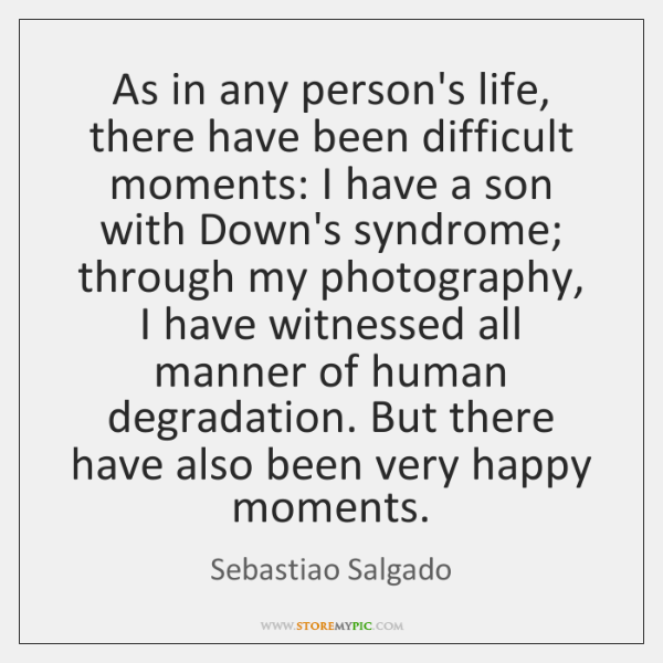 As in any person's life, there have been difficult moments: I have ...