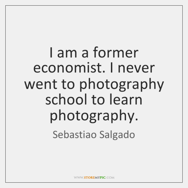 I am a former economist. I never went to photography school to ...