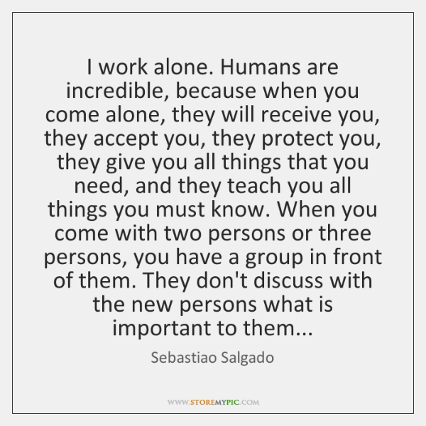 I work alone. Humans are incredible, because when you come alone, they ...