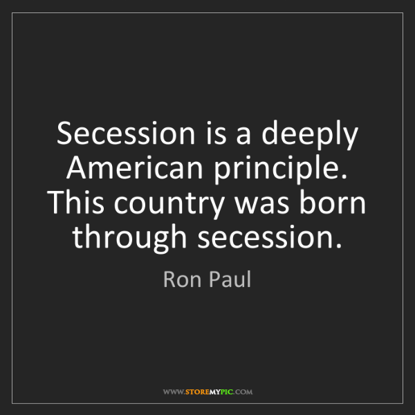 Ron Paul: Secession is a deeply American principle. This country...