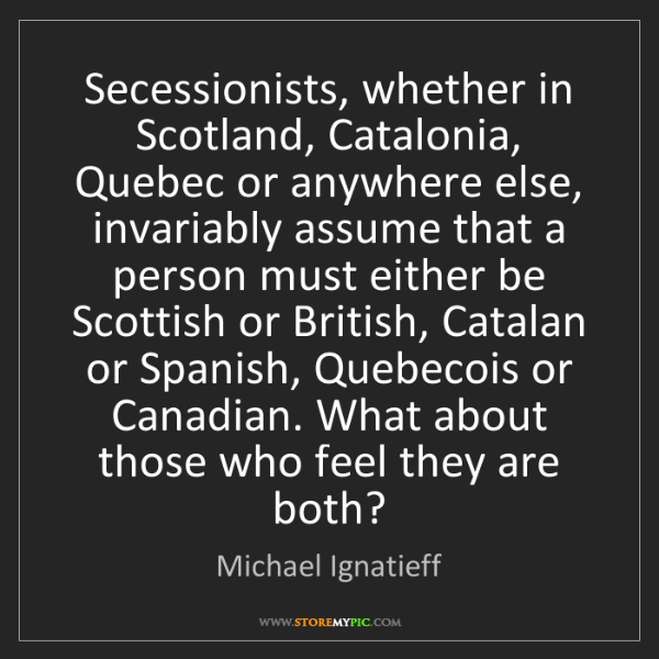 Michael Ignatieff: Secessionists, whether in Scotland, Catalonia, Quebec...