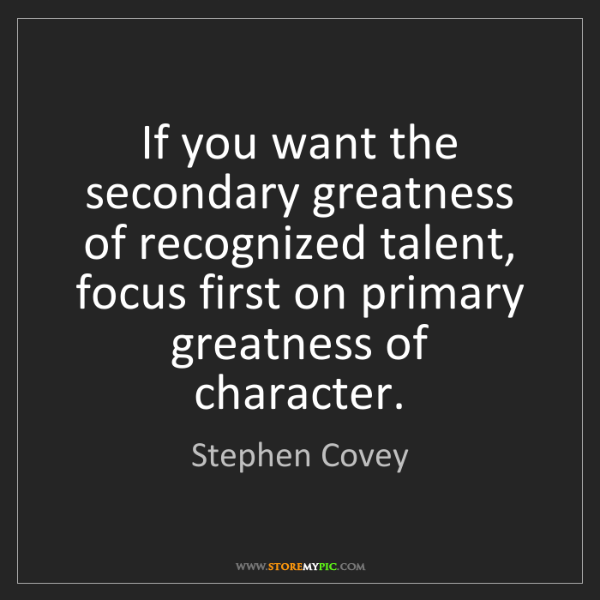 Stephen Covey: If you want the secondary greatness of recognized talent,...