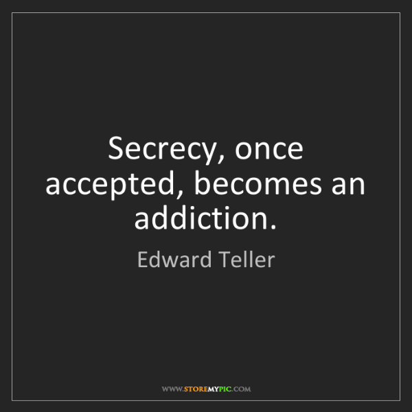Edward Teller: Secrecy, once accepted, becomes an addiction.