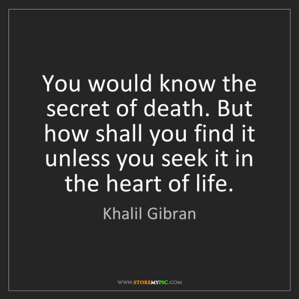 Khalil Gibran: You would know the secret of death. But how shall you...