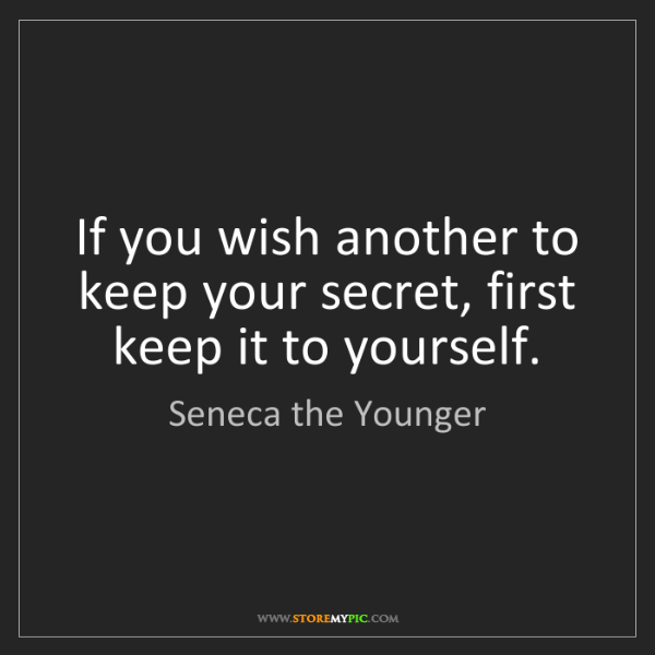 Seneca the Younger: If you wish another to keep your secret, first keep it...