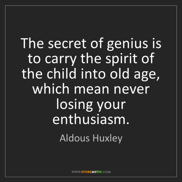 Aldous Huxley: The secret of genius is to carry the spirit of the child...