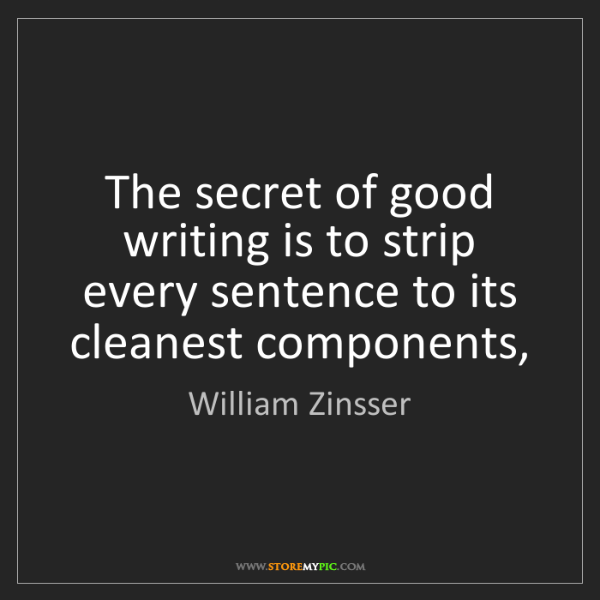 William Zinsser: The secret of good writing is to strip every sentence...