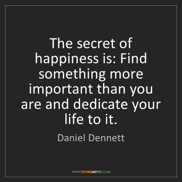 Daniel Dennett: The secret of happiness is: Find something more important...