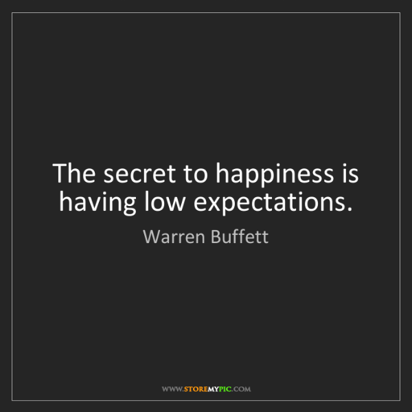 Warren Buffett: The secret to happiness is having low expectations.