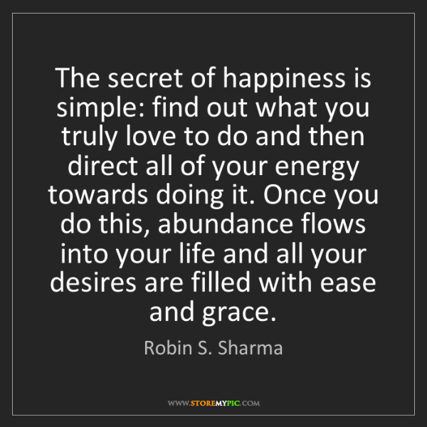 Robin S. Sharma: The secret of happiness is simple: find out what you...