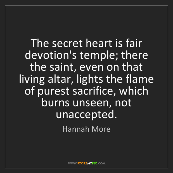 Hannah More: The secret heart is fair devotion's temple; there the...