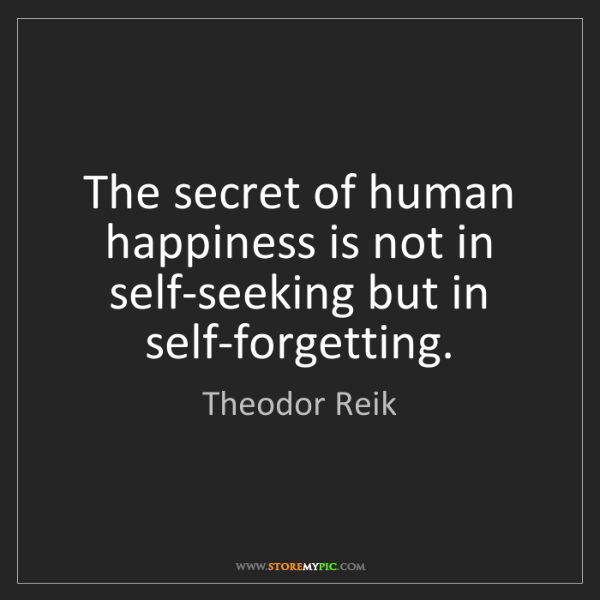 Theodor Reik: The secret of human happiness is not in self-seeking...