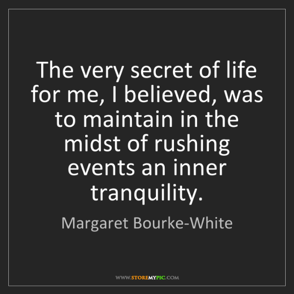 Margaret Bourke-White: The very secret of life for me, I believed, was to maintain...