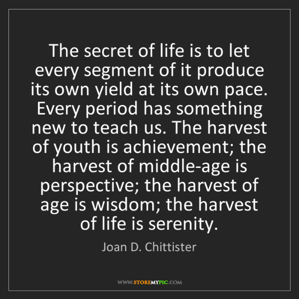 Joan D. Chittister: The secret of life is to let every segment of it produce...