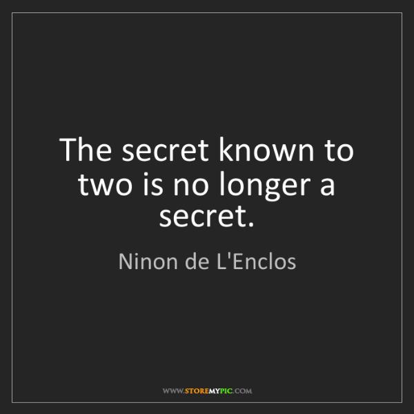 Ninon de L'Enclos: The secret known to two is no longer a secret.