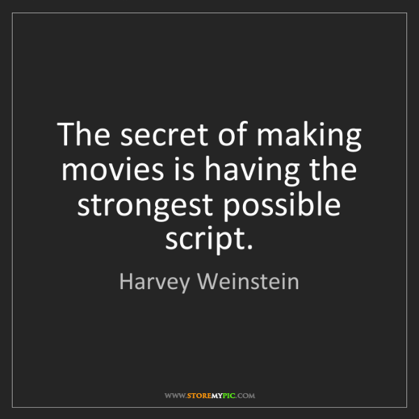 Harvey Weinstein: The secret of making movies is having the strongest possible...