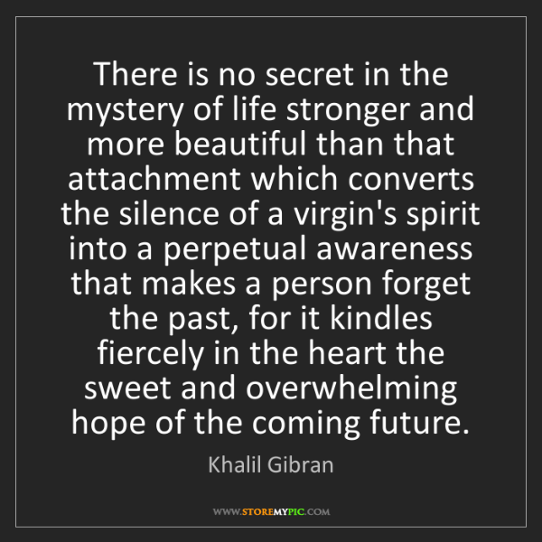 Khalil Gibran: There is no secret in the mystery of life stronger and...