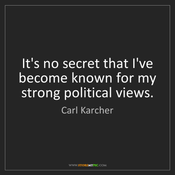 Carl Karcher: It's no secret that I've become known for my strong political...