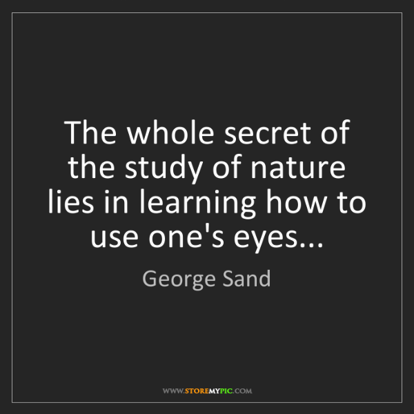 George Sand: The whole secret of the study of nature lies in learning...