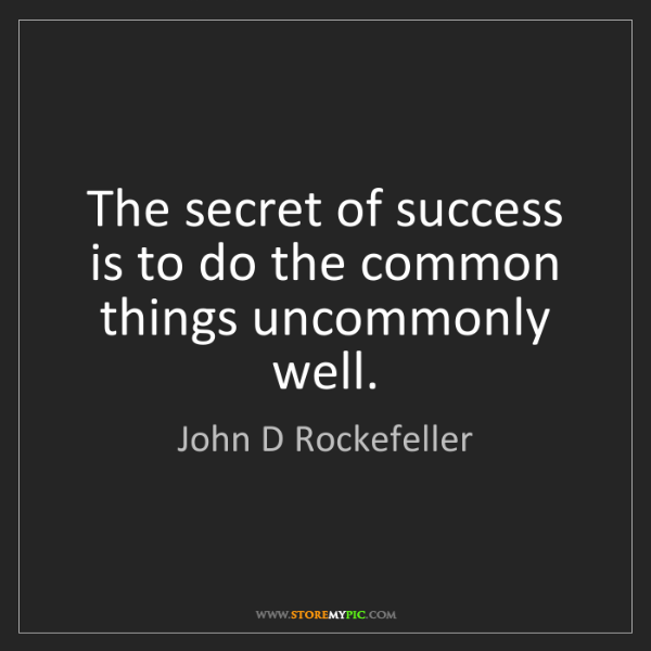 John D Rockefeller: The secret of success is to do the common things uncommonly...