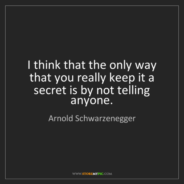 Arnold Schwarzenegger: I think that the only way that you really keep it a secret...