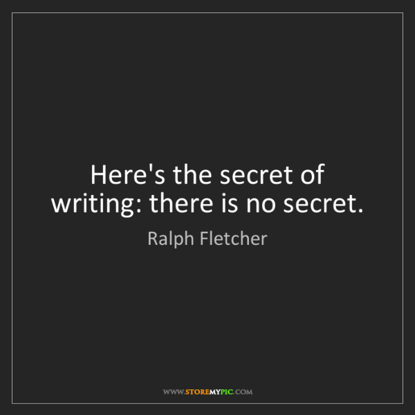 Ralph Fletcher: Here's the secret of writing: there is no secret.