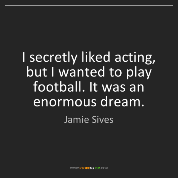 Jamie Sives: I secretly liked acting, but I wanted to play football....
