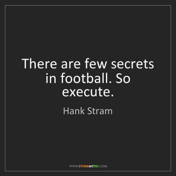 Hank Stram: There are few secrets in football. So execute.