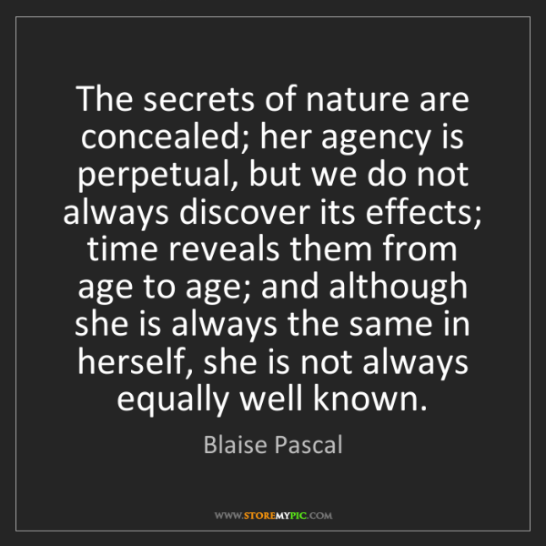 Blaise Pascal: The secrets of nature are concealed; her agency is perpetual,...