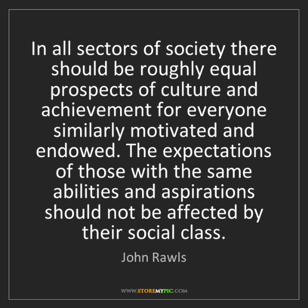 John Rawls: In all sectors of society there should be roughly equal...