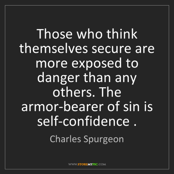 Charles Spurgeon: Those who think themselves secure are more exposed to...
