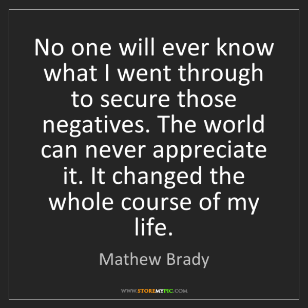 Mathew Brady: No one will ever know what I went through to secure those...