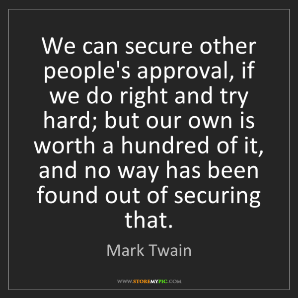 Mark Twain: We can secure other people's approval, if we do right...